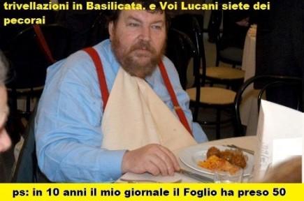 Ecco chi è Giuliano Ferrara: insulta i Lucani perchè sono contrari alle trivellazioni nella loro terra. Perchè? Perchè il suo giornale è sponsorizzato dall'ENI !!