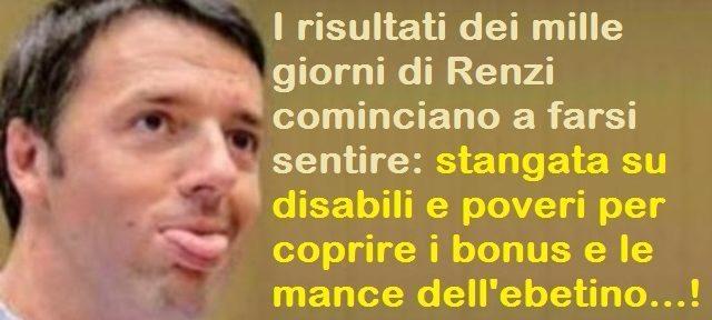 I risultati dei mille giorni di Renzi cominciano a farsi sentire: stangata su disabili e poveri per coprire i bonus e le mance dell'ebetino…!