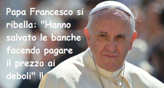 """Tanto per ricordarvelo – l'unico che si è ribellato è stato Papa Francesco: """"Hanno salvato le banche facendo pagare il prezzo ai deboli"""" !!"""