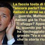 """La faccia tosta di Renzi: """"ancora parlo? Saranno gli italiani a dirmi se smettere"""" …guarda, Matteo, che gli italiani già te l'hanno detto. Ti sfugge? Appena 5 mesi fa, quando per tutta l'Italia ha riecheggiato il più grande """"Va a cagare"""" che la storia ricordi!"""