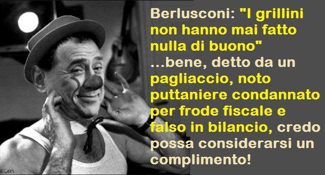"""Berlusconi: """"I grillini non hanno mai fatto nulla di buono"""" …bene, detto da un pagliaccio, noto puttaniere condannato per frode fiscale e falso in bilancio, credo possa considerarsi un complimento!"""