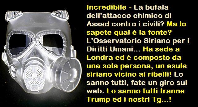 Incredibile – La bufala dell'attacco chimico di Assad contro i civili? Ma lo sapete qual è la fonte? L'Osservatorio Siriano per i Diritti Umani… Ha sede a Londra ed è composto da una sola persona, un esule siriano vicino ai ribelli! Lo sanno tutti, fate un giro sul web. Lo sanno tutti tranne Trump ed i nostri Tg…!