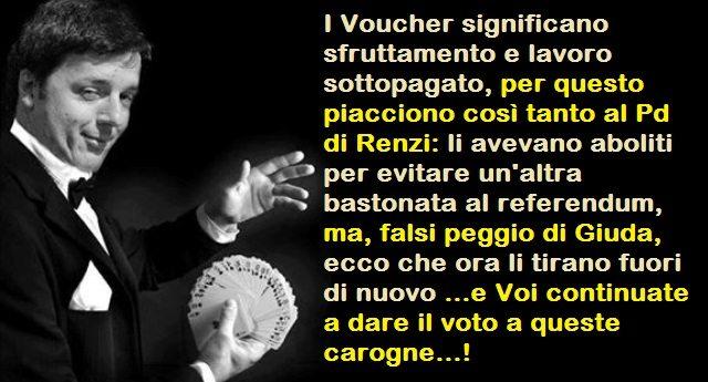 I Voucher significano sfruttamento e lavoro sottopagato, per questo piacciono così tanto al Pd di Renzi: li avevano aboliti per evitare un'altra bastonata al referendum, ma, falsi peggio di Giuda, ecco che ora li tirano fuori di nuovo …e Voi continuate a dare il voto a queste carogne…!