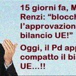 Pro-Memoria – ns articolo del 3 dicembre scorso – Ve lo ricordate Renzi 15 giorni fa? Per raccattare voti dagli Euroscettici urlava in Tv che avrebbe bloccato Bilancio UE… Beh, forse ai Tg è sfuggita la notizia che l'altro giorno il Pd ha votato compatto l'approvazione del Bilancio UE !! …ma voi che vi aspettate da uno cosi??