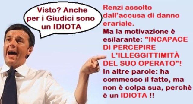 """Per rinfrescarVi la memoria: Renzi assolto dall'accusa di danno erariale. Ma la motivazione della sentenza è esilarante: """"INCAPACE DI PERCEPIRE L'ILLEGGITTIMITÀ DEL SUO OPERATO""""! In altre parole: ha commesso il fatto, ma non è colpa sua perchè è un IDIOTA !!"""
