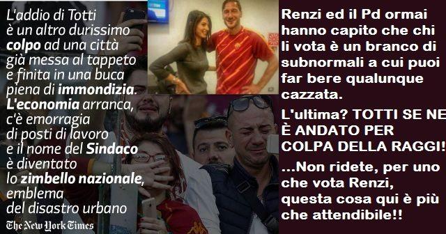 Renzi ed il Pd ormai hanno capito che chi li vota è un branco di subnormali a cui puoi far bere qualunque cazzata. L'ultima? TOTTI SE NE È ANDATO PER COLPA DELLA RAGGI! …Non ridete, per uno che vota Renzi, questa cosa qui è più che attendibile!!