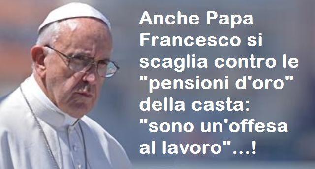 """Anche Papa Francesco si scaglia contro le """"pensioni d'oro"""" della casta: """"sono un'offesa al lavoro""""…!"""