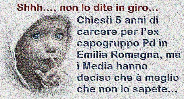 Shhh…, non lo dite in giro… Chiesti 5 anni di carcere per l'ex capogruppo Pd in Emilia Romagna, ma i Media hanno deciso che è meglio che non lo sapete…