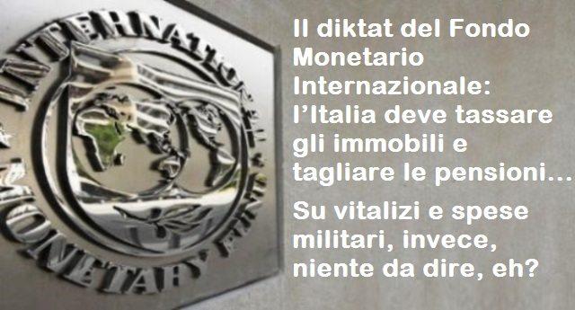 Il diktat del Fondo Monetario Internazionale: l'Italia deve tassare gli immobili e tagliare le pensioni …Ma quelli del Fmi invece di sparare queste cazzate, perché non dicono qualcosa a proposito di vitalizi e spese militari?