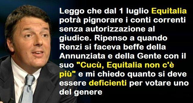 """Dal 1 luglio Equitalia può pignorare i conti correnti senza autorizzazione al giudice. Ripenso a quando Renzi si faceva beffe della Annunziata e della Gente con il suo """"Cucù, Equitalia non c'è più"""" e mi chiedo quanto si deve essere deficienti per votare uno così?"""
