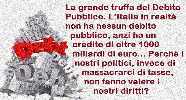 La grande truffa del Debito Pubblico. L'Italia in realtà non ha nessun debito pubblico, anzi ha un credito di oltre 1000 miliardi di euro… Perchè i nostri politici, invece di massacrarci di tasse, non fanno valere i nostri diritti?