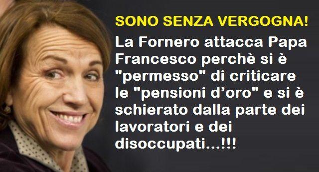 """SONO SENZA VERGOGNA! – La Fornero attacca Papa Francesco perchè si è """"permesso"""" di criticare le """"pensioni d'oro"""" e si è schierato dalla parte dei lavoratori e dei disoccupati…!!!"""