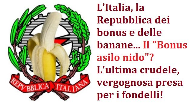 L'Italia, la Repubblica dei bonus e delle banane… Il Bonus asilo nido? L'ultima crudele, vergognosa presa per i fondelli!
