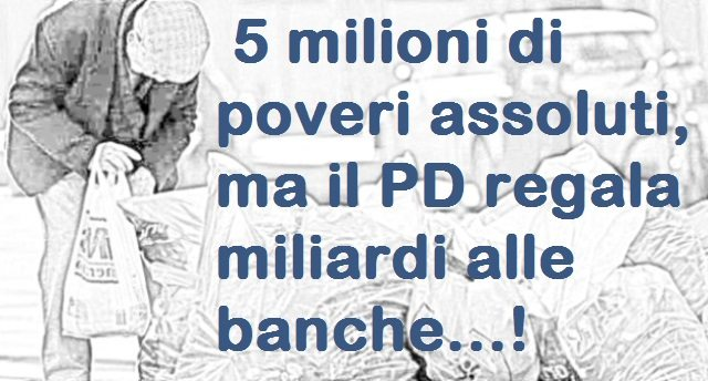 5 milioni di poveri assoluti, ma il PD regala miliardi alle banche…!