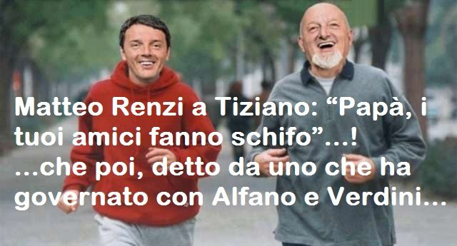 """Matteo Renzi a Tiziano: """"Papà, i tuoi amici fanno schifo"""" …che poi, detto da uno che ha governato con Alfano e Verdini…"""