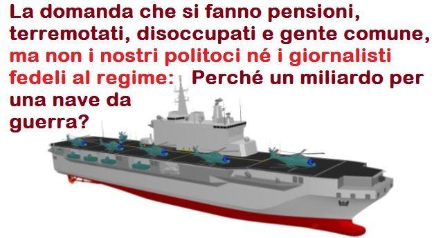 La domanda che si fanno pensioni, terremotati, disoccupati e gente comune, ma non i nostri politoci né i giornalisti fedeli al regime: Perché un miliardo per una nave da guerra?