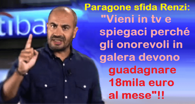 """Quando Paragone sfidò Renzi: """"Vieni in tv e spiegaci perché il tuo Pd ha respinto la proposta M5s di sospendere l'indennità ai parlamentari arrestati. SPIEGACI PERCHÈ GLI ONOREVOLI IN GALERA DEVONO GUADAGNARE 18MILA EURO AL MESE"""" !! …E qualcuno si meraviglia che hanno chiuso La Gabbia?"""