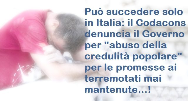"""Può succedere solo in Italia: il Codacons denuncia il Governo per """"abuso della credulità popolare"""" per le promesse ai terremotati mai mantenute!"""