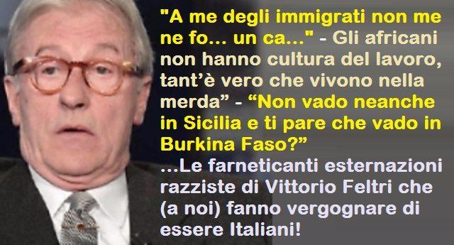"""""""A me degli immigrati non me ne fo… un ca…"""" – Gli africani non hanno cultura del lavoro, tant'è vero che vivono nella merda"""" – … """"Non vado neanche in Sicilia e ti pare che vado in Burkina Faso?"""" …Le farneticanti esternazioni razziste di Vittorio Feltri che (a noi) fanno vergognare di essere Italiani!"""