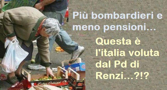 Più bombardieri e meno pensioni… Questa è l'italia voluta dal Pd di Renzi…?!?