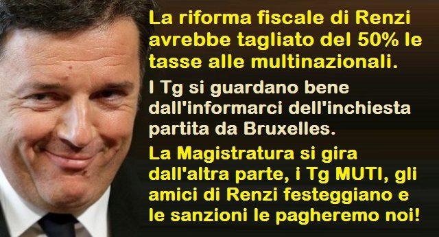 La riforma fiscale di Renzi avrebbe tagliato del 50% le tasse alle multinazionali. I Tg si guardano bene dall'informarci dell'inchiesta partita da Bruxelles. La Magistratura si gira dall'altra parte, i Tg MUTI, gli amici di Renzi festeggiano e le sanzioni le pagheremo noi!