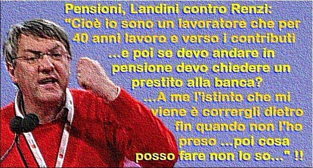 """Per rinfrescarVi la memoria – Pensioni, Landini contro Renzi: """"Cioè io sono un lavoratore che per 40 anni lavoro e verso i contributi …e poi se devo andare in pensione devo chiedere un prestito alla banca? …A me l'istinto che mi viene è corrergli dietro fin quando non l'ho preso …poi cosa posso fare non lo so"""" !!"""