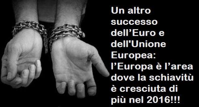 Un altro successo dell'Euro e dell'Unione Europea: l'Europa è l'area dove la schiavitù è cresciuta di più nel 2016!!!