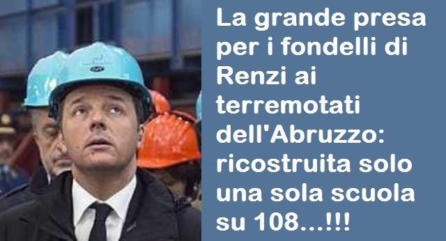 La grande presa per i fondelli di Renzi ai terremotati dell'Abruzzo: ricostruita solo una sola scuola su 108…!!!