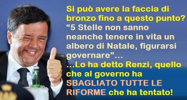 """Si può avere la faccia di bronzo fino a questo punto? …""""5 Stelle non sanno neanche tenere in vita un albero di Natale, figurarsi governare"""" Lo ha detto Renzi, quello che al governo HA SBAGLIATO TUTTE LE RIFORME che ha tentato!"""