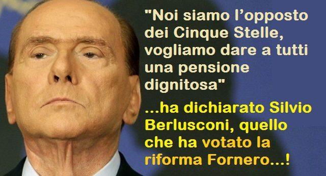 """""""Noi siamo l'opposto dei Cinque Stelle, vogliamo dare a tutti una pensione dignitosa"""" ha dichiarato Silvio Berlusconi, quello che ha votato la riforma Fornero…!"""