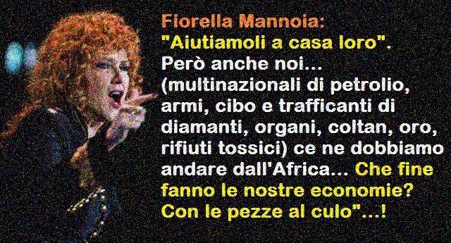 """Sempre fantastica Fiorella Mannoia: """"Aiutiamoli a casa loro"""". Però anche noi (multinazionali di petrolio, armi, cibo e trafficanti di diamanti, organi, coltan, oro, rifiuti tossici) ce ne dobbiamo andare dall'Africa… Che fine fanno le nostre economie? Con le pezze al culo""""…!"""