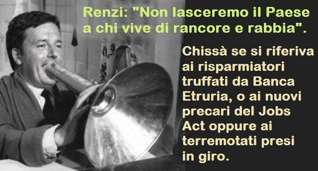 """Renzi: """"Non lasceremo il Paese a chi vive di rancore e rabbia"""". Chissà se si riferiva ai risparmiatori truffati da Banca Etruria, o ai nuovi precari del Jobs Act oppure ai terremotati presi in giro."""