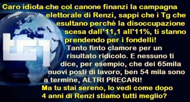 Caro idiota che col canone finanzi la propaganda elettorale di Renzi, sappi che i Tg che esultano perchè la disoccupazione scesa, udite udite, dall'11,1 all'11%, ti stanno prendendo per i fondelli!