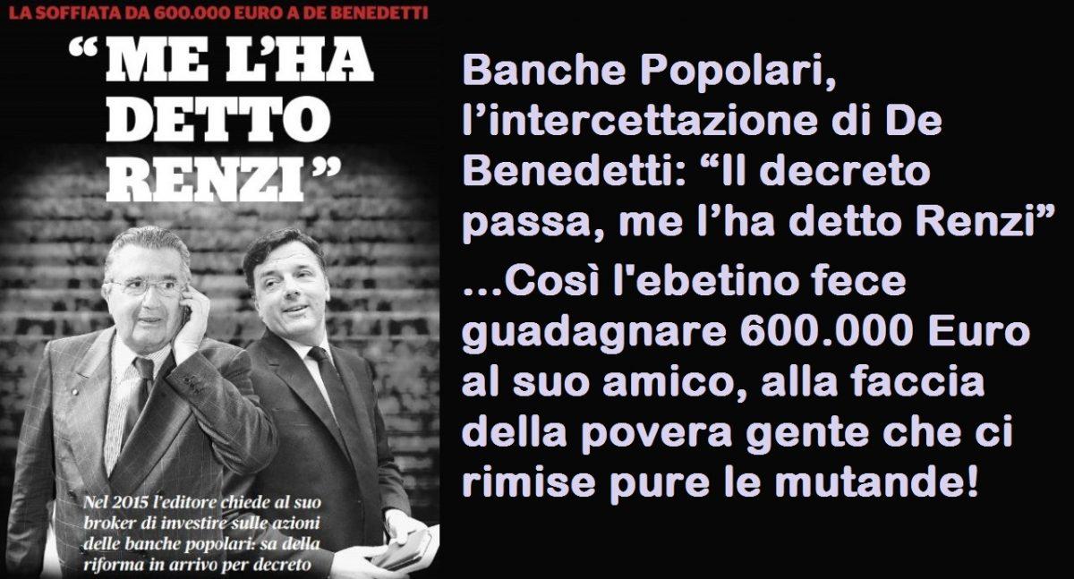 """Banche Popolari, l'intercettazione di De Benedetti: """"Il decreto passa, me l'ha detto Renzi"""" …Così l'ebetino fece guadagnare 600.000 Euro al suo amico, alla faccia della povera gente che ci rimise pure le mutande!"""