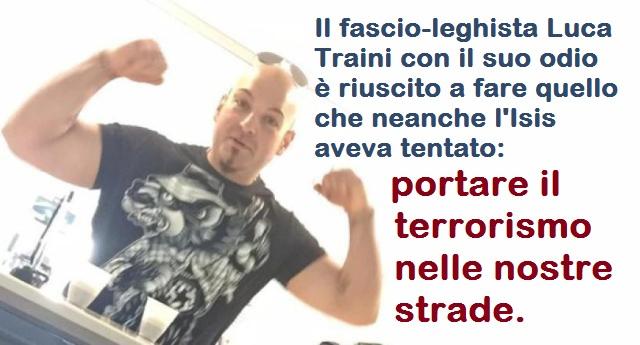 Il fascio-leghista Luca Traini con il suo odio è riuscito a fare quello che neanche l'Isis aveva tentato: portare il terrorismo nelle nostre strade.