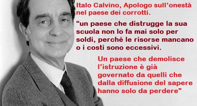"""Italo Calvino, Apologo sull'onestà nel paese dei corrotti –  """"un paese che distrugge la sua scuola non lo fa mai solo per soldi, perché le risorse mancano o i costi sono eccessivi. Un paese che demolisce l'istruzione è già governato da quelli che dalla diffusione del sapere hanno solo da perdere"""""""