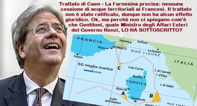 Trattato di Caen – La Farnesina precisa: nessuna cessione di acque territoriali ai Francesi. Il trattato non è stato ratificato, dunque non ha alcun effetto giuridico. Ok, ma perchè non ci spiegano com'è che Gentiloni, quale Ministro degli Affari Esteri del Governo Renzi, LO HA SOTTOSCRITTO?