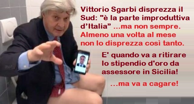 """Vittorio Sgarbi disprezza il Sud: """"è la parte improduttiva d'Italia"""" …ma non sempre. Almeno una volta al mese non lo disprezza così tanto. E' quando va a ritirare lo stipendio d'oro da assessore in Sicilia!"""