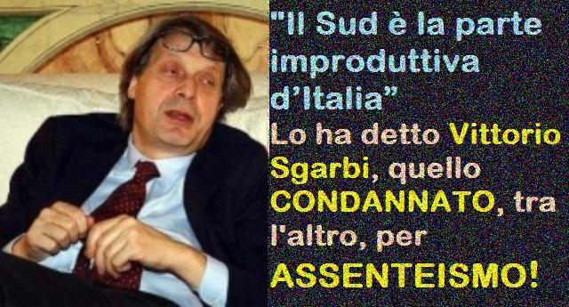 """""""Il Sud è la parte improduttiva d'Italia"""" – Lo ha detto Vittorio Sgarbi, uno che tra, le varie condanne, ne vanta una proprio per ASSENTEISMO…!"""