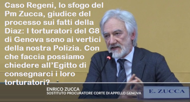 Caso Regeni, lo sfogo del Pm Zucca, giudice del processo sui fatti della Diaz: I torturatori del G8 di Genova sono ai vertici della nostra Polizia. Con che faccia possiamo chiedere all'Egitto di consegnarci i loro torturatori?