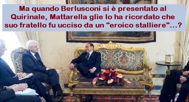 """Ma quando Berlusconi si è presentato al Quirinale, Mattarella glie lo ha ricordato che suo fratello fu ucciso da un """"eroico stalliere""""…?"""