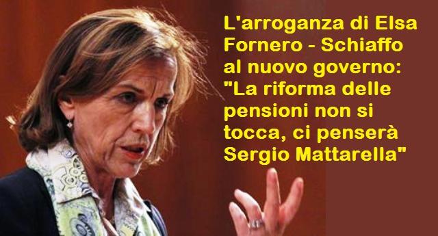 """L'arroganza di Elsa Fornero – Schiaffo al nuovo governo: """"La riforma delle pensioni non si tocca, ci penserà Sergio Mattarella"""""""