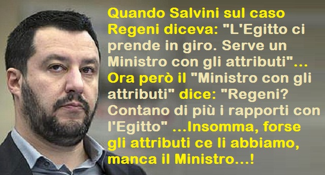"""Quando Salvini sul caso Regeni diceva: """"L'Egitto ci prende in giro. Serve un Ministro con gli attributi""""… Ora però il """"Ministro con gli attributi"""" dice: """"Regeni? Contano di più i rapporti con l'Egitto"""" …Insomma, forse gli attributi ce li abbiamo, manca il Ministro…!"""