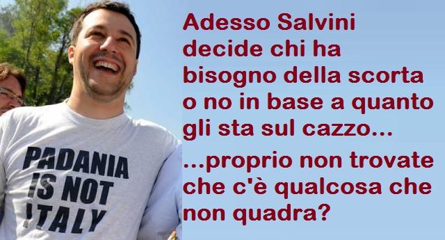 Adesso Salvini decide chi ha bisogno della scorta o no in base a quanto gli sta sul cazzo …proprio non trovate che c'è qualcosa che non va?