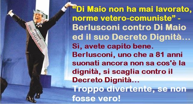 """""""Di Maio non ha mai lavorato, norme vetero-comuniste"""" – Berlusconi contro Di Maio ed il suo Decreto Dignità – Sì, avete capito bene. Berlusconi, uno che a 81 anni suonati ancora non sa cos'è la dignità, si scaglia contro il Decreto Dignità… Troppo divertente, se non fosse vero!"""