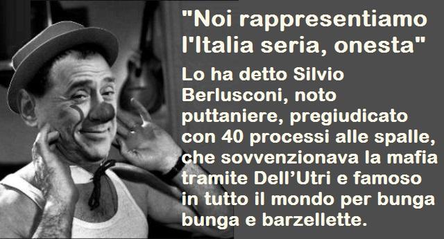 """""""Noi rappresentiamo l'Italia seria, onesta"""" – Lo ha detto Silvio Berlusconi, noto puttaniere, pregiudicato con 40 processi alle spalle, che sovvenzionava la mafia tramite Dell'Utri e famoso in tutto il mondo per bunga bunga e barzellette."""