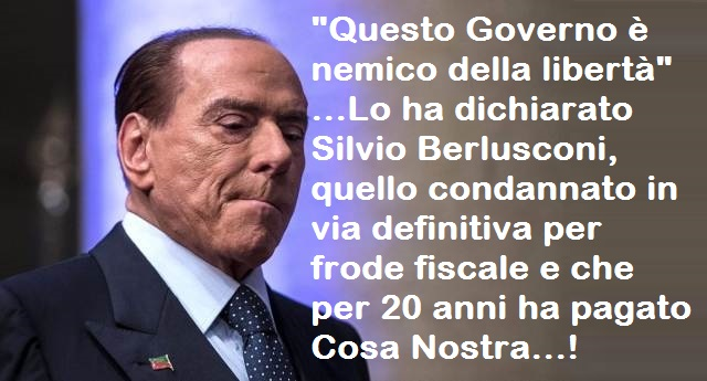 """""""Questo Governo è nemico della libertà"""" …Lo ha dichiarato Silvio Berlusconi, quello condannato in via definitiva per frode fiscale e che per 20 anni ha pagato Cosa Nostra…!"""