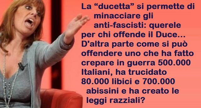 """La """"ducetta"""" si permette di minacciare gli anti-fascisti: querele per chi offende il Duce… D'altra parte come si può offendere uno che ha fatto crepare in guerra 500.000 Italiani, ha trucidato 80.000 libici e 700.000 abissini e ha creato le leggi razziali?"""