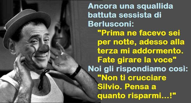 """Ancora una squallida battuta sessista di Berlusconi: """"Prima ne facevo sei per notte, adesso alla terza mi addormento. Fate girare la voce""""… Noi gli rispondiamo così: """"Non ti crucciare Silvio. Pensa a quanto risparmi…!"""""""