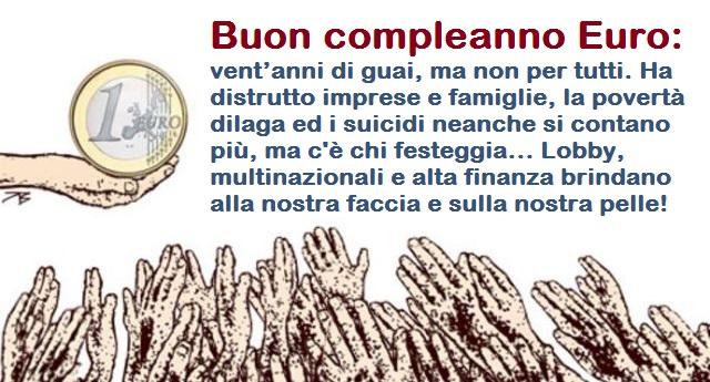 Buon compleanno Euro: vent'anni di guai, ma non per tutti. Ha distrutto imprese e famiglie, la povertà dilaga ed i suicidi neanche si contano più, ma c'è chi festeggia… Lobby, multinazionali e alta finanza brindano alla nostra faccia e sulla nostra pelle!